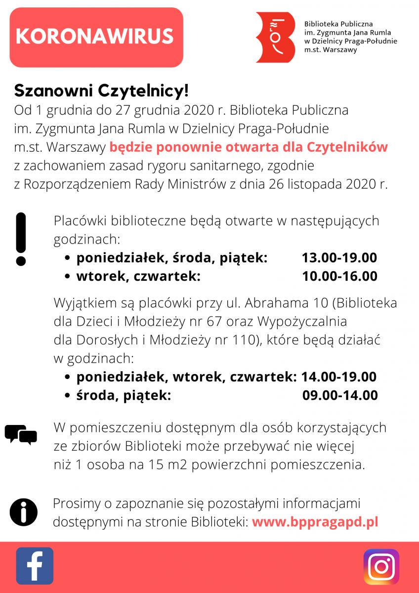 Od 1 grudnia do 27 grudnia 2020 r. Biblioteka Publiczna im. Zygmunta Jana Rumla w Dzielnicy Praga-Południe m.st. Warszawy będzie ponownie otwarta dla Czytelników z zachowaniem zasad rygoru sanitarnego, zgodnie z Rozporządzeniem Rady Ministrów z dnia 26 listopada 2020 r. Placówki biblioteczne będą otwarte w następujących godzinach: poniedziałek, środa, piątek: 13.00-19.00, wtorek, czwartek: 10.00-16.00. Wyjątkiem są placówki przy ul. Abrahama 10 (Biblioteka dla Dzieci i Młodzieży nr 67 oraz Wypożyczalnia dla Dorosłych i Młodzieży nr 110), które będą działać w godzinach: poniedziałek, wtorek, czwartek: 14.00-19.00, środa, piątek: 09.00-14.00.